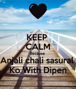 Poster: KEEP  CALM Because  Anjali chali sasural  Ko With Dipen