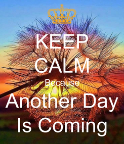 Poster: KEEP CALM Because Another Day Is Coming