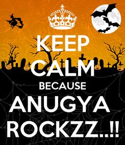 Poster: KEEP CALM BECAUSE ANUGYA  ROCKZZ..!!