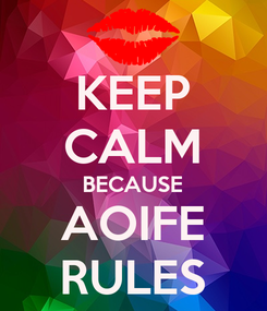 Poster: KEEP CALM BECAUSE AOIFE RULES