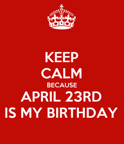 Poster: KEEP CALM BECAUSE APRIL 23RD IS MY BIRTHDAY