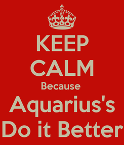 Poster: KEEP CALM Because  Aquarius's Do it Better