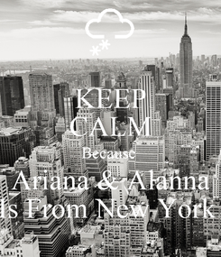 Poster: KEEP CALM Because  Ariana & Alanna Is From New York