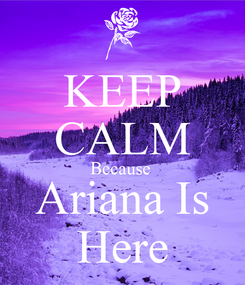 Poster: KEEP CALM Because  Ariana Is Here