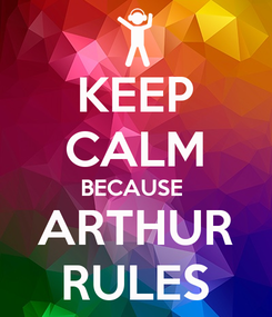 Poster: KEEP CALM BECAUSE  ARTHUR RULES