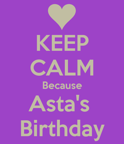 Poster: KEEP CALM Because Asta's  Birthday