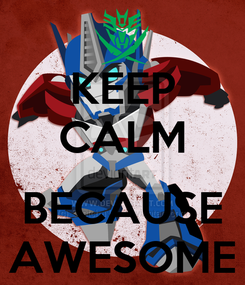 Poster: KEEP CALM  BECAUSE AWESOME