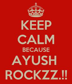 Poster: KEEP CALM BECAUSE AYUSH  ROCKZZ.!!