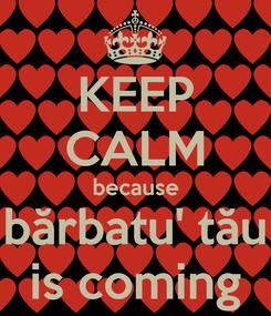 Poster: KEEP CALM because bărbatu' tău is coming