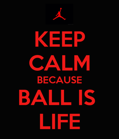 Poster: KEEP CALM BECAUSE BALL IS  LIFE