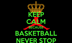 Poster: KEEP CALM BECAUSE BASKETBALL NEVER STOP