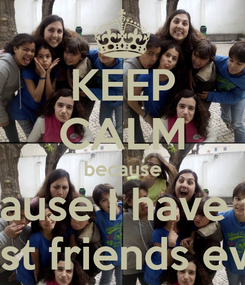 Poster: KEEP CALM because because I have the  best friends ever