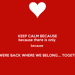 Poster: KEEP CALM BECAUSE because there is only  because   UNTIL WERE BACK WHERE WE BELONG.... TOGETHER XX