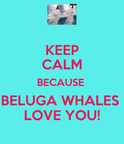Poster: KEEP CALM BECAUSE  BELUGA WHALES  LOVE YOU!