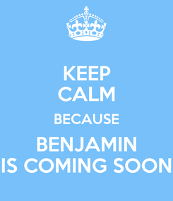 Poster: KEEP CALM BECAUSE BENJAMIN IS COMING SOON