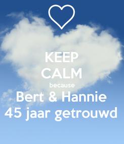Poster: KEEP CALM because Bert & Hannie 45 jaar getrouwd