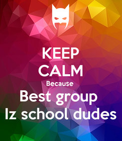 Poster: KEEP CALM Because  Best group  Iz school dudes