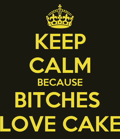 Poster: KEEP CALM BECAUSE BITCHES  LOVE CAKE