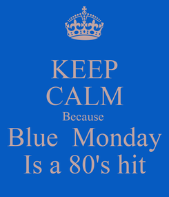 Poster: KEEP CALM Because  Blue  Monday Is a 80's hit