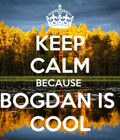 Poster: KEEP CALM BECAUSE  BOGDAN IS  COOL