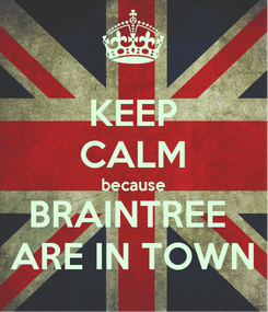 Poster: KEEP CALM because BRAINTREE  ARE IN TOWN