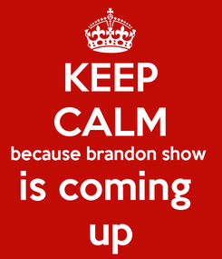 Poster: KEEP CALM because brandon show  is coming  up