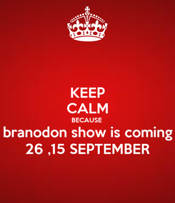 Poster: KEEP CALM BECAUSE  branodon show is coming 26 ,15 SEPTEMBER