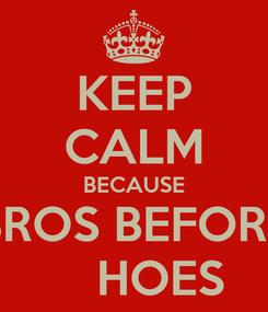 Poster: KEEP CALM BECAUSE BROS BEFORE     HOES