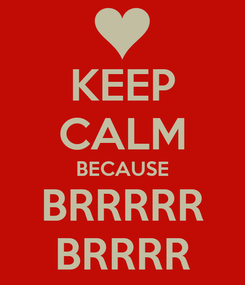 Poster: KEEP CALM BECAUSE BRRRRR BRRRR