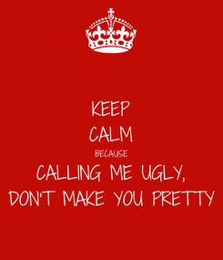 Poster: KEEP CALM BECAUSE CALLING ME UGLY, DON'T MAKE YOU PRETTY