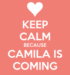 Poster: KEEP CALM BECAUSE CAMILA IS COMING