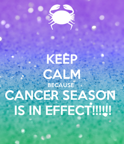 Poster: KEEP CALM BECAUSE  CANCER SEASON  IS IN EFFECT!!!!!!