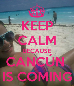Poster: KEEP CALM BECAUSE CANCÚN  IS COMING