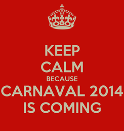 Poster: KEEP CALM BECAUSE CARNAVAL 2014 IS COMING