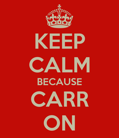 Poster: KEEP CALM BECAUSE CARR ON