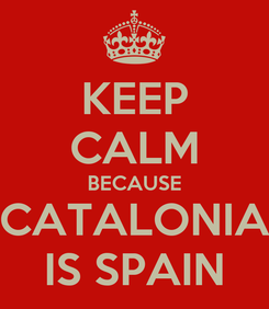 Poster: KEEP CALM BECAUSE CATALONIA IS SPAIN