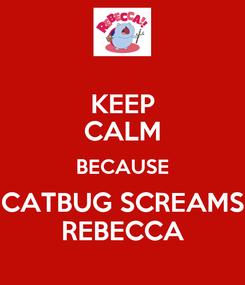 Poster: KEEP CALM BECAUSE CATBUG SCREAMS REBECCA