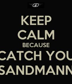 Poster: KEEP CALM BECAUSE CATCH YOU SANDMANN