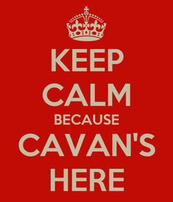 Poster: KEEP CALM BECAUSE CAVAN'S HERE