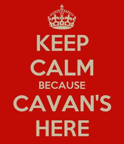 Poster: KEEP CALM BECAUSE CAVAN'S HERE