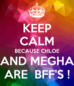 Poster: KEEP CALM BECAUSE CHLOE AND MEGHA ARE  BFF'S !
