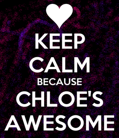 Poster: KEEP CALM BECAUSE CHLOE'S AWESOME