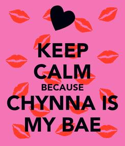 Poster: KEEP CALM BECAUSE CHYNNA IS MY BAE