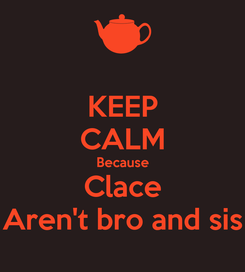 Poster: KEEP CALM Because Clace Aren't bro and sis