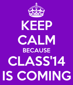 Poster: KEEP CALM BECAUSE CLASS'14 IS COMING