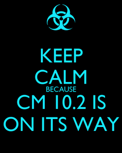 Poster: KEEP CALM BECAUSE CM 10.2 IS ON ITS WAY