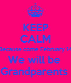 Poster: KEEP CALM Because come February 14 We will be  Grandparents