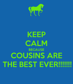 Poster: KEEP CALM BECAUSE COUSINS ARE THE BEST EVER!!!!!!!