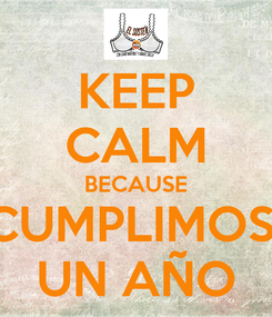 Poster: KEEP CALM BECAUSE CUMPLIMOS  UN AÑO