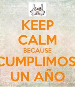 Poster: KEEP CALM BECAUSE CUMPLIMOS  UN AÑO